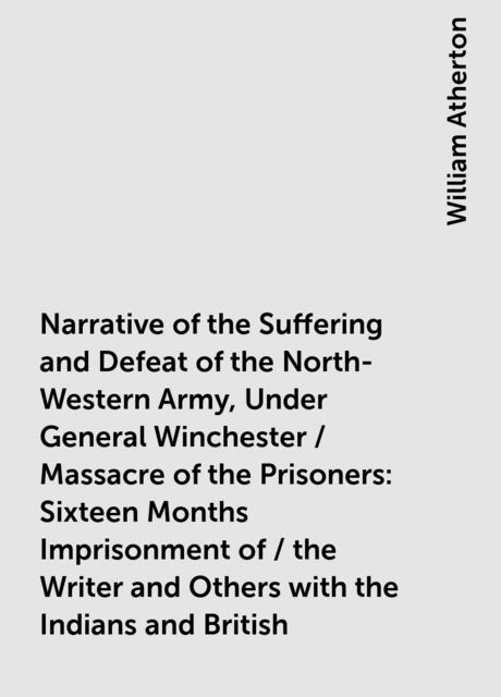 Narrative of the Suffering and Defeat of the North-Western Army, Under General Winchester / Massacre of the Prisoners: Sixteen Months Imprisonment of / the Writer and Others with the Indians and British, William Atherton