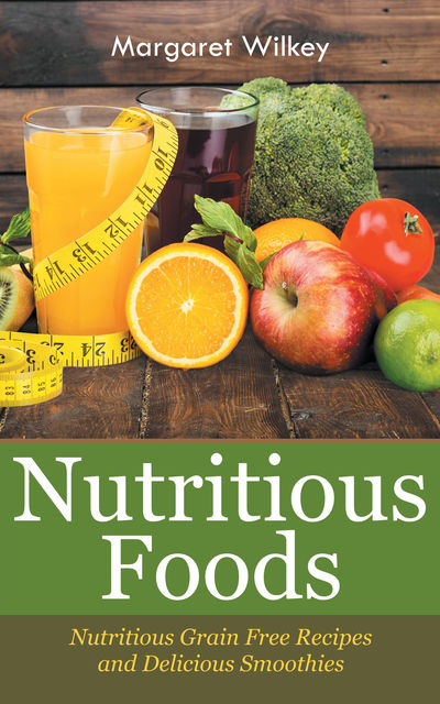 Nutritious Foods: Nutritious Grain Free Recipes and Delicious Smoothies, Margaret Wilkey