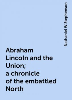 Abraham Lincoln and the Union; a chronicle of the embattled North, Nathaniel W.Stephenson