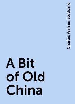 A Bit of Old China, Charles Warren Stoddard