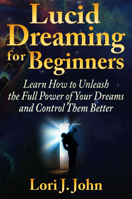 Lucid Dreaming for Beginners: Learn How to Unleash the Full Power of Your Dreams and Control Them Better, Lori J. John
