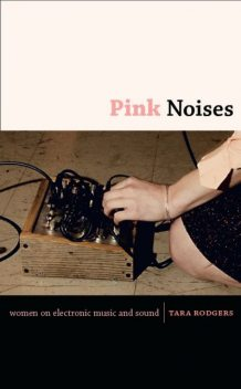 Pink Noises: Women On Electronic Music And Sound, Tara Rodgers