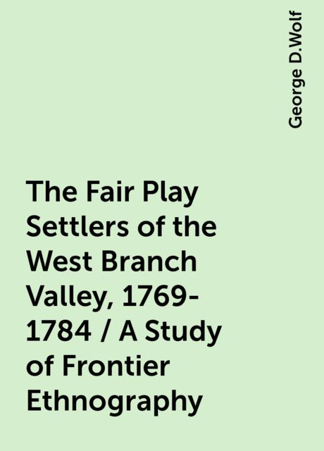 The Fair Play Settlers of the West Branch Valley, 1769-1784 / A Study of Frontier Ethnography, George D.Wolf