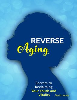 Reverse Aging – Secrets to Reclaiming Your Youth and Vitality, David Jones