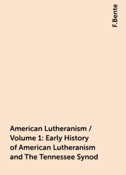 American Lutheranism / Volume 1: Early History of American Lutheranism and The Tennessee Synod, F.Bente