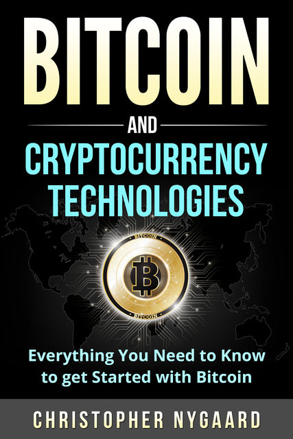 Bitcoin and Cryptocurrency Technologies: Everything You Need To Know To Get Started With Bitcoin (Includes Bitcoin Investing, Trading, Wallet, Ethereum, Blockchain Technology for Beginners), Christopher Nygaard