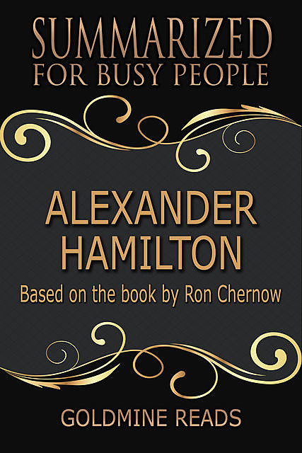Alexander Hamilton – Summarized for Busy People: Based On the Book By Ron Chernow, Goldmine Reads