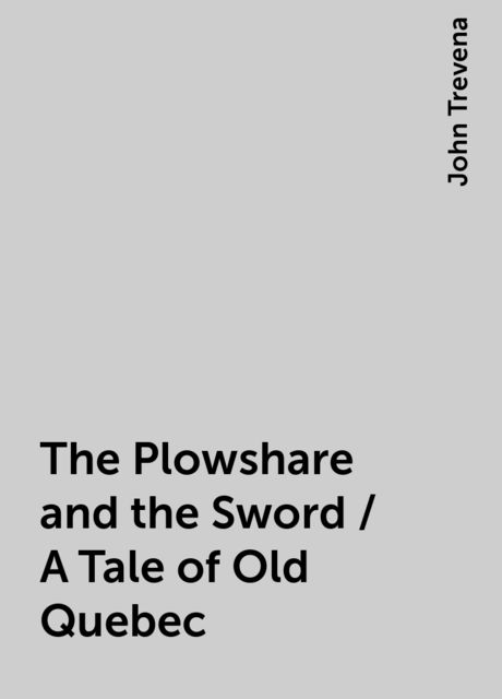 The Plowshare and the Sword / A Tale of Old Quebec, John Trevena
