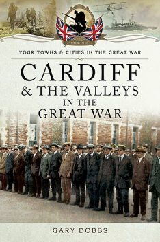 Cardiff and the Valleys in the Great War, Gary Dobbs