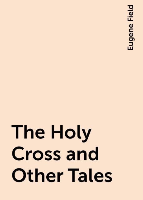 The Holy Cross and Other Tales, Eugene Field