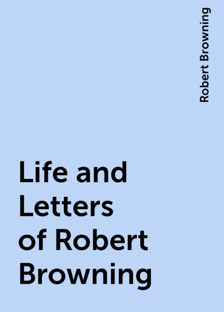 Life and Letters of Robert Browning, Robert Browning
