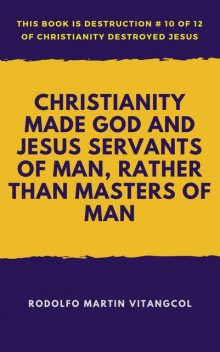 Christianity Made God and Jesus Servants of Man, Rather Than Masters of Man, Rodolfo Martin Vitangcol