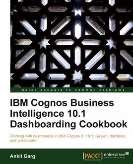 IBM Cognos Business Intelligence 10.1 Dashboarding cookbook, Ankit Garg