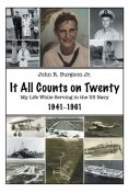 It All Counts On Twenty: My Life While Serving In the US Navy, 1941–1961, John R.Burgoon Jr.