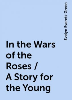 In the Wars of the Roses / A Story for the Young, Evelyn Everett-Green