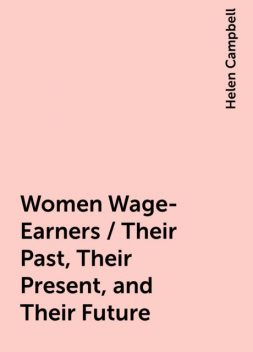 Women Wage-Earners / Their Past, Their Present, and Their Future, Helen Campbell