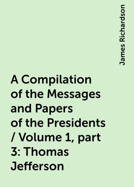 A Compilation of the Messages and Papers of the Presidents / Volume 1, part 3: Thomas Jefferson, James Richardson