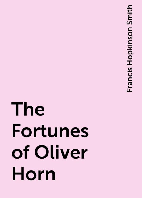 The Fortunes of Oliver Horn, Francis Hopkinson Smith