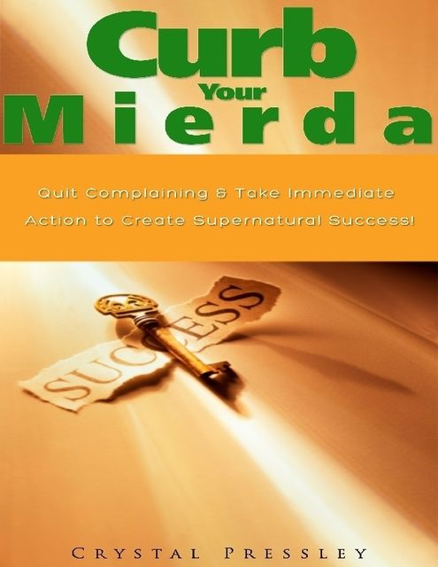 Curb Your Mierda!: Quit Complaining & Take Immediate Action to Create Supernatural Success!, Crystal Pressley