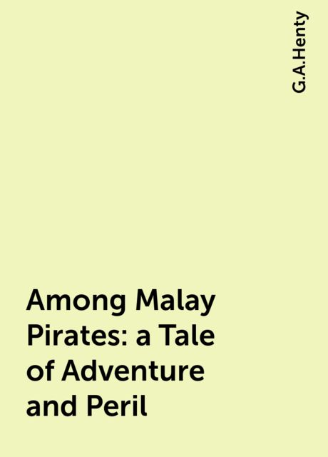 Among Malay Pirates : a Tale of Adventure and Peril, G.A.Henty
