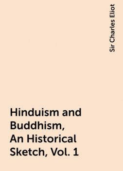 Hinduism and Buddhism, An Historical Sketch, Vol. 1, Sir Charles Eliot