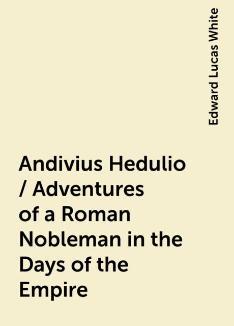 Andivius Hedulio / Adventures of a Roman Nobleman in the Days of the Empire, Edward Lucas White