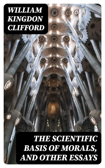 The Scientific Basis of Morals, and Other Essays, William Clifford