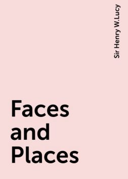 Faces and Places, Sir Henry W.Lucy