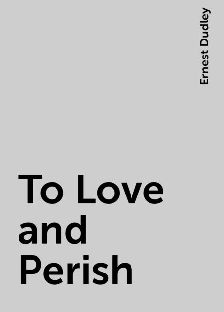 To Love and Perish, Ernest Dudley