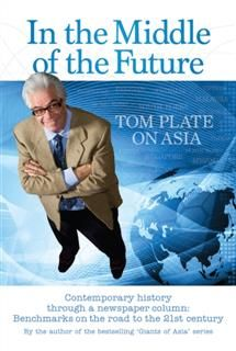 In The Middle of The Future: Tom Plate on Asia, Tom Plate