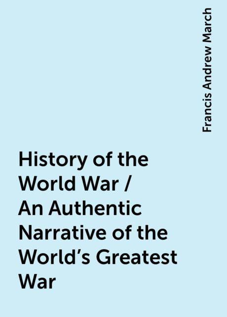 History of the World War / An Authentic Narrative of the World's Greatest War, Francis Andrew March
