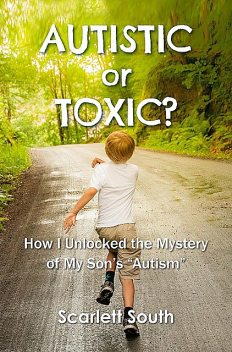 """Autistic or Toxic? How I Unlocked the Mystery of My Son's """"Autism"""", Scarlett South"""