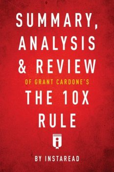 Summary, Analysis & Review of Grant Cardone's The 10X Rule by Instaread, Instaread