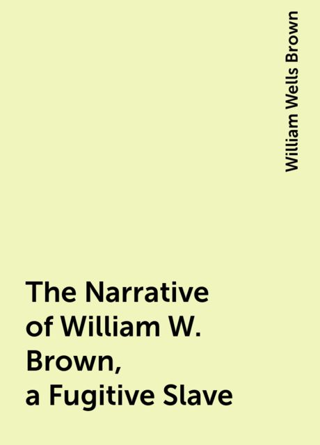 The Narrative of William W. Brown, a Fugitive Slave, William Wells Brown