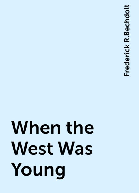 When the West Was Young, Frederick R.Bechdolt