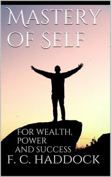 Mastery of Self for Wealth Power Success, Frank C.Haddock
