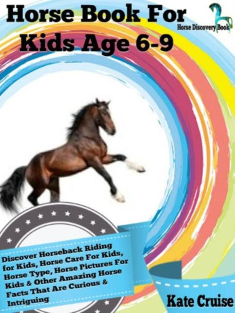 Horse Book For Kids Age 6–9: Discover Horseback Riding For Kids, Horse Care For Kids, Horse Type, Horse Pictures For Kids & Other Amazing Horse Facts Horse Discovery Book – Volume 2), Kate Cruise
