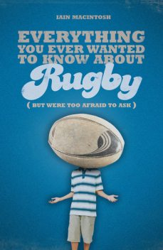 Everything You Ever Wanted to Know About Rugby But Were too Afraid to Ask, Iain Macintosh