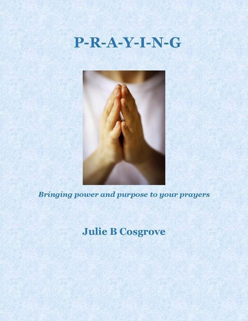 Praying: Bringing Power and Purpose to Your Prayers, Julie B Cosgrove