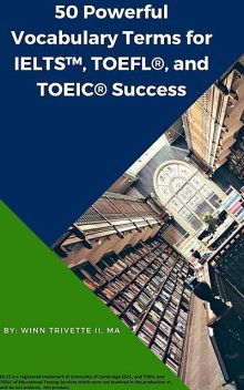 50 Powerful Vocabulary Terms for IELTS™, TOEFL®, and TOEIC® Success, Winn Trivette II