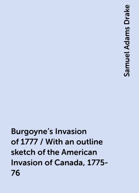 Burgoyne's Invasion of 1777 / With an outline sketch of the American Invasion of Canada, 1775-76, Samuel Adams Drake