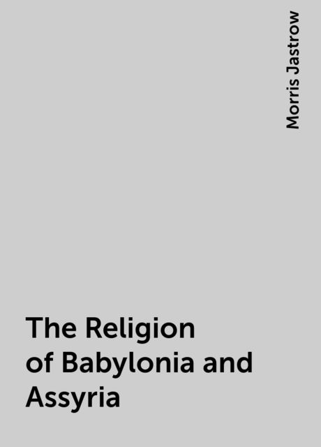 The Religion of Babylonia and Assyria, Morris Jastrow