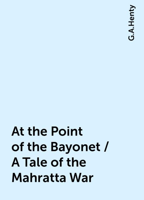 At the Point of the Bayonet / A Tale of the Mahratta War, G.A.Henty