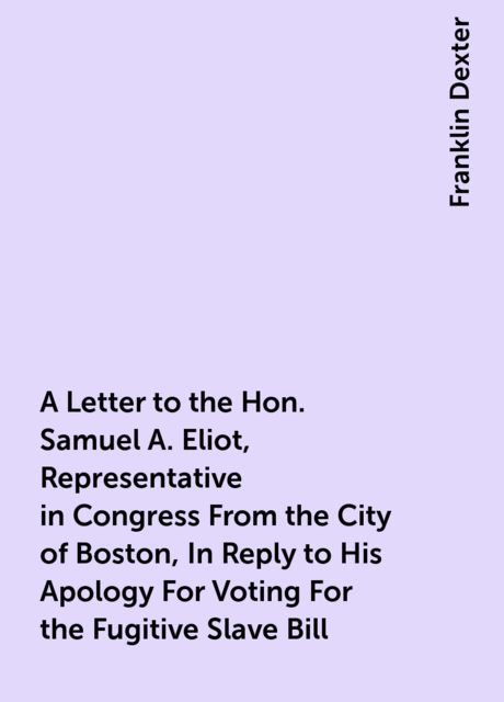 A Letter to the Hon. Samuel A. Eliot, Representative in Congress From the City of Boston, In Reply to His Apology For Voting For the Fugitive Slave Bill, Franklin Dexter