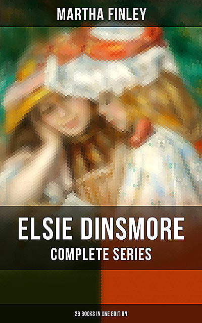 Elsie Dinsmore: Complete Series (28 Books in One Edition), Martha Finley