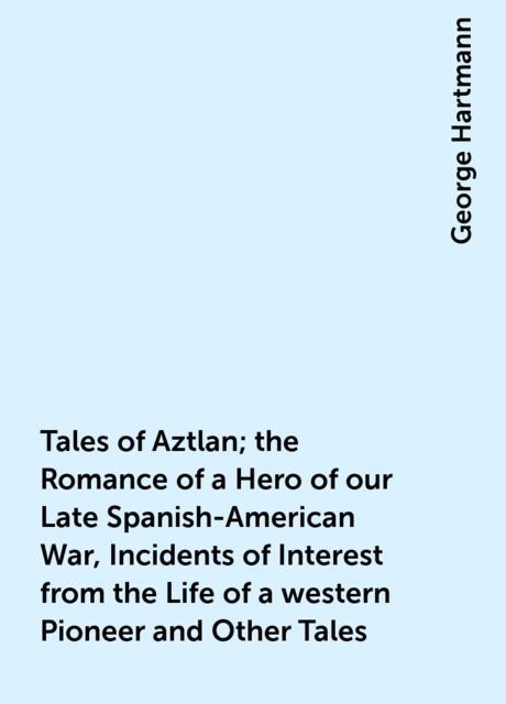 Tales of Aztlan; the Romance of a Hero of our Late Spanish-American War, Incidents of Interest from the Life of a western Pioneer and Other Tales, George Hartmann