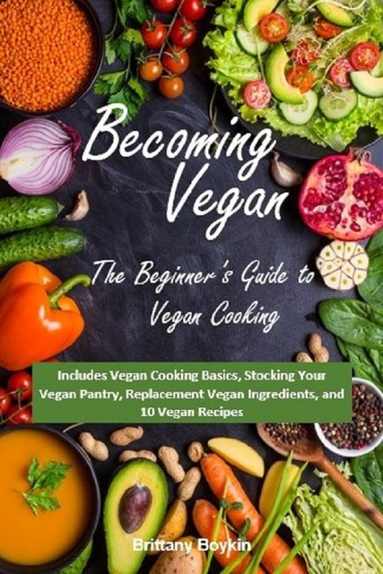 Becoming Vegan: The Beginner's Guide to Vegan Cooking, Brittany Boykin