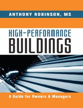 High Performance Buildings: A Guide for Owners & Managers, M.S, Anthony Robinson