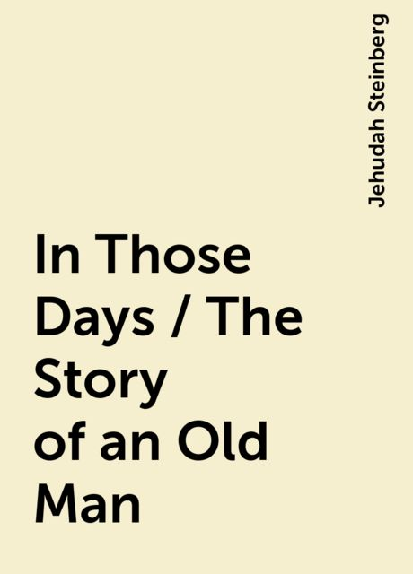 In Those Days / The Story of an Old Man, Jehudah Steinberg