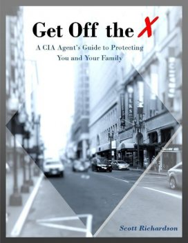 Get Off the X: A Cia Agent's Guide to Protecting You and Your Family, Scott Richardson